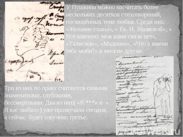 У Пушкина можно насчитать более нескольких десятков стихотворений, посвящённых теме любви. Среди них: «Желание славы», « Ек. Н. Ушаковой», « Всё кончено: меж нами связи нет», «Талисман», «Мадонна», «Что в имени тебе моём?» и многие другие. Три из ни…
