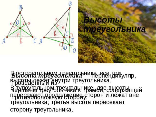 Высоты треугольника В остроугольном треугольнике все три высоты лежат внутри треугольника.В тупоугольном треугольнике две высоты пересекают продолжение сторон и лежат вне треугольника; третья высота пересекает сторону треугольника. Высота треугольн…
