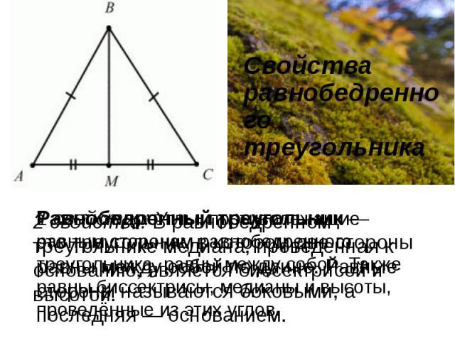 Свойства равнобедренного треугольника 2 свойство: В равнобедренном треугольнике медиана, проведенная к основанию, является биссектрисой и высотой. 1 свойство: Углы, противолежащие равным сторонам равнобедренного треугольника, равны между собой. Такж…