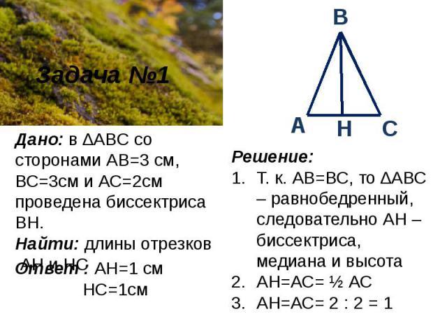 Дано: в ∆ABC со сторонами АВ=3см, ВС=3см и АС=2см проведена биссектриса ВН. Найти: длины отрезков АН и НС Ответ : АН=1 см НС=1см Решение: Т. к. АВ=ВС, то ∆АВС – равнобедренный, следовательно АН – биссектриса, медиана и высота АН=АС= ½ АСАН=АС= 2 : 2 = 1