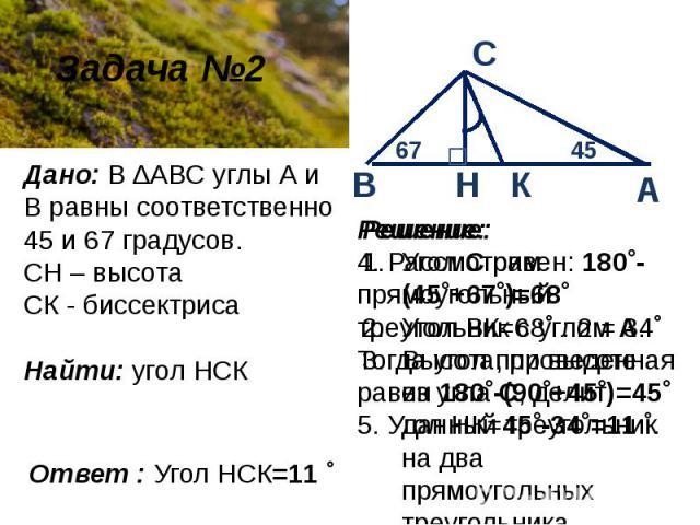 Дано: В ∆ABC углы А и В равны соответственно 45 и 67 градусов. СН – высотаСК - биссектрисаНайти: угол НСК Решение: 4. Рассмотрим прямоугольный треугольник с угломА. Тогда угол при высоте равен 180˚-(90˚+45˚)=45˚5. Угол НК=45˚-34˚=11˚. Решение:Угол…