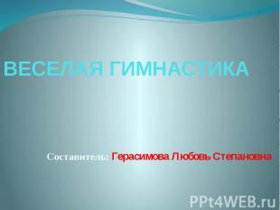 ВЕСЕЛАЯ ГИМНАСТИКАСоставитель: Герасимова Любовь Степановна