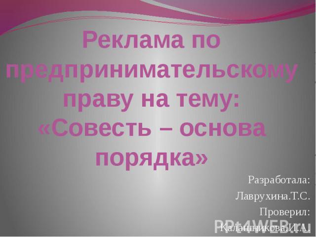 Реклама по предпринимательскому праву на тему: «Совесть – основа порядка» Разработала:Лаврухина.Т.С.Проверил:Калашникова.И.А.