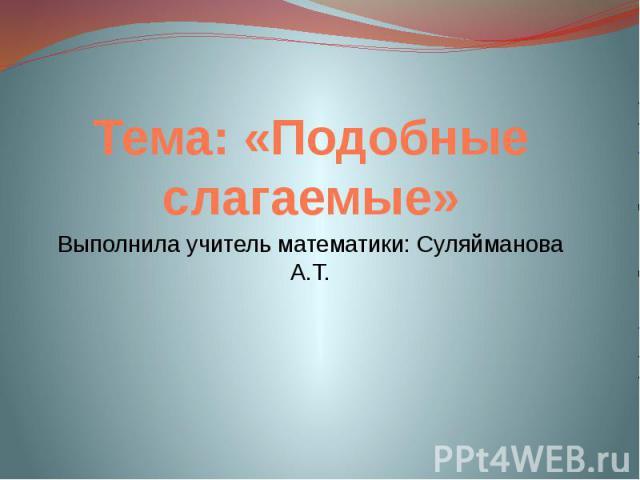 Тема: «Подобные слагаемые»Выполнила учитель математики: Суляйманова А.Т.