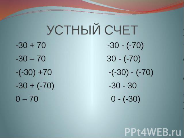 УСТНЫЙ СЧЕТ -30 + 70 -30 - (-70) -30 – 70 30 - (-70) -(-30) +70 -(-30) - (-70) -30 + (-70) -30 - 30 0 – 70 0 - (-30)