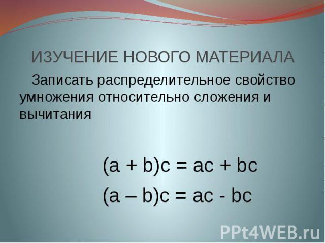 ИЗУЧЕНИЕ НОВОГО МАТЕРИАЛА Записать распределительное свойство умножения относительно сложения и вычитания (а + b)c = ac + bc (a – b)c = ac - bc