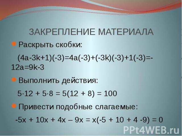 ЗАКРЕПЛЕНИЕ МАТЕРИАЛА Раскрыть скобки: (4a-3k+1)(-3)=4a(-3)+(-3k)(-3)+1(-3)=-12a=9k-3Выполнить действия: 5∙12 + 5∙8 = 5(12 + 8) = 100Привести подобные слагаемые: -5х + 10х + 4х – 9х = х(-5 + 10 + 4 -9) = 0