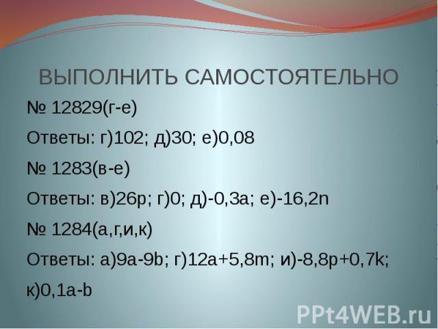 № 12829(г-е)Ответы: г)102; д)30; е)0,08№ 1283(в-е)Ответы: в)26р; г)0; д)-0,3а; е)-16,2n№ 1284(а,г,и,к)Ответы: а)9a-9b; г)12a+5,8m; и)-8,8p+0,7k;к)0,1a-b