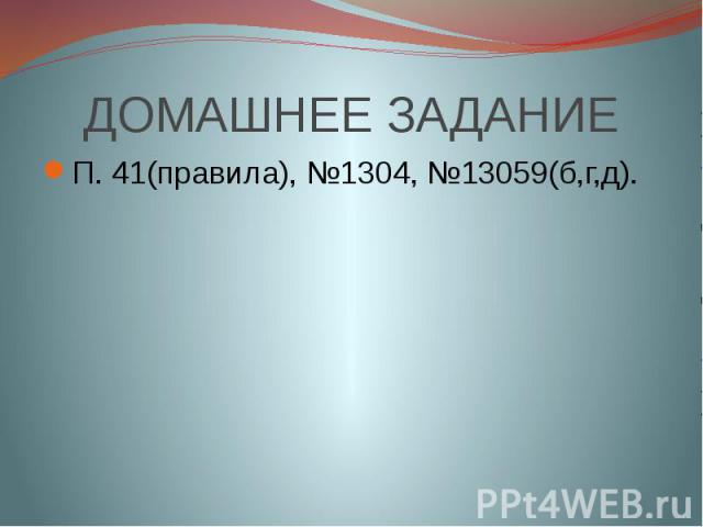 ДОМАШНЕЕ ЗАДАНИЕП. 41(правила), №1304, №13059(б,г,д).