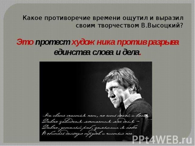 Какое противоречие времени ощутил и выразил своим творчеством В.Высоцкий?Это протест художника против разрыва единства слова и дела.