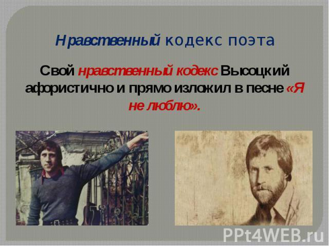 Нравственный кодекс поэтаСвой нравственный кодекс Высоцкий афористично и прямо изложил в песне «Я не люблю».