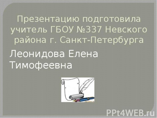 Презентацию подготовила учитель ГБОУ №337 Невского района г. Санкт-ПетербургаЛеонидова Елена Тимофеевна