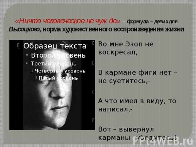 «Ничто человеческое не чуждо» – формула – девиз для Высоцкого, норма художественного воспроизведения жизни Во мне Эзоп не воскресал,В кармане фиги нет – не суетитесь,-А что имел в виду, то написал,- Вот – вывернул карманы –убедитесь!