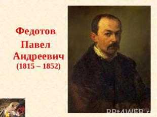 ФедотовПавел Андреевич (1815 – 1852)