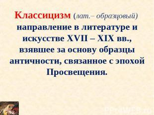 Классицизм (лат.– образцовый) направление в литературе и искусстве XVII – XIX вв