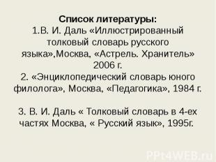 Список литературы:1.В. И. Даль «Иллюстрированный толковый словарь русского языка