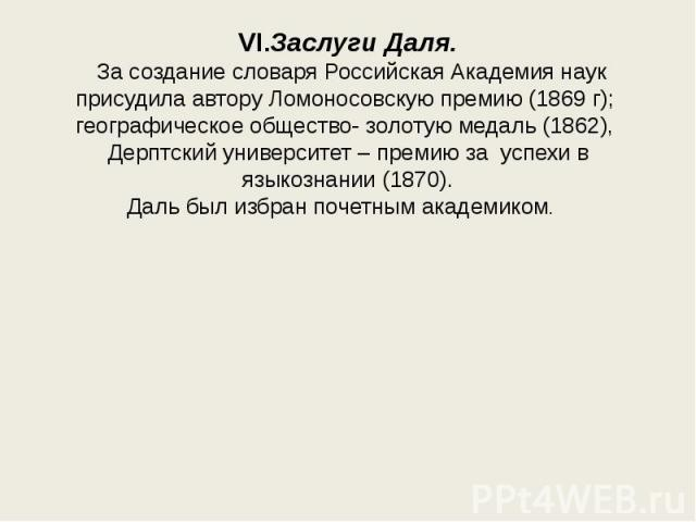 VI.Заслуги Даля. За создание словаря Российская Академия наук присудила автору Ломоносовскую премию (1869 г); географическое общество- золотую медаль (1862), Дерптский университет – премию за успехи в языкознании (1870).Даль был избран почетным акад…