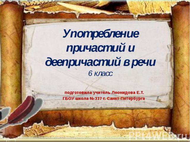 Употребление причастий и деепричастий в речи6 класс подготовила учитель Леонидова Е.Т. ГБОУ школа №337 г. Санкт-Петербурга