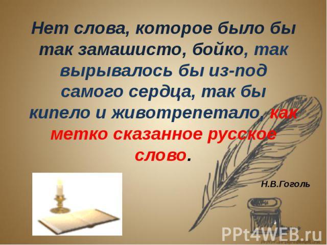 Нет слова, которое было бы так замашисто, бойко, так вырывалось бы из-под самого сердца, так бы кипело и животрепетало, как метко сказанное русское слово.