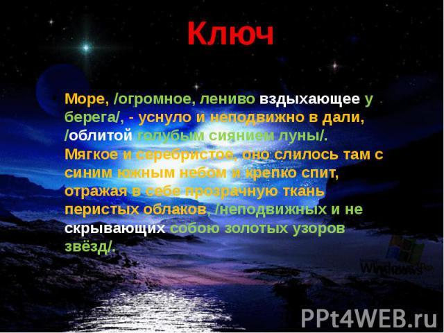 Ключ Море, /огромное, лениво вздыхающее у берега/, - уснуло и неподвижно в дали, /облитой голубым сиянием луны/. Мягкое и серебристое, оно слилось там с синим южным небом и крепко спит, отражая в себе прозрачную ткань перистых облаков, /неподвижных …
