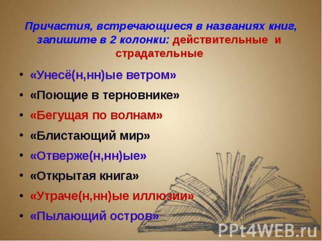 Причастия, встречающиеся в названиях книг, запишите в 2 колонки: действительные и страдательные «Унесё(н,нн)ые ветром»«Поющие в терновнике»«Бегущая по волнам»«Блистающий мир»«Отверже(н,нн)ые»«Открытая книга»«Утраче(н,нн)ые иллюзии»«Пылающий остров»