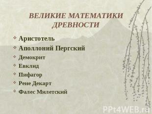 ВЕЛИКИЕ МАТЕМАТИКИ ДРЕВНОСТИ АристотельАполлоний ПергскийДемокритЕвклидПифагорРе