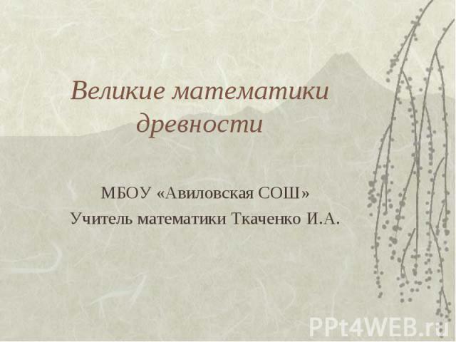Великие математики древности МБОУ «Авиловская СОШ»Учитель математики Ткаченко И.А.