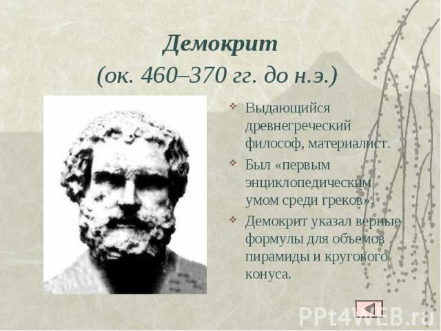Демокрит(ок. 460–370 гг. до н.э.) Выдающийся древнегреческий философ, материалист. Был «первым энциклопедическим умом среди греков».Демокрит указал верные формулы для объемов пирамиды и кругового конуса.
