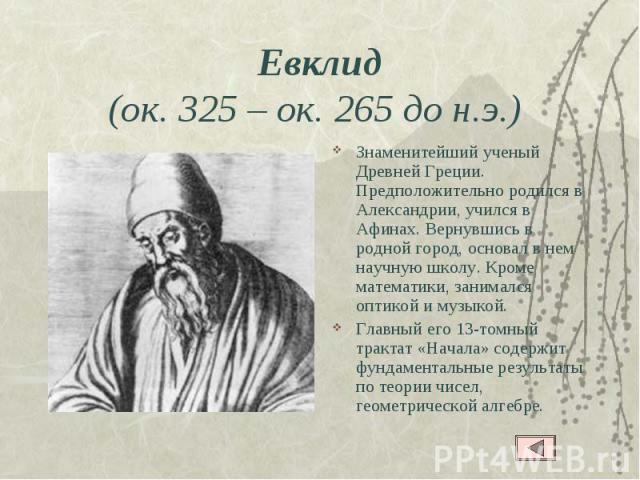 Евклид(ок. 325– ок. 265 до н.э.) Знаменитейший ученый Древней Греции. Предположительно родился в Александрии, учился в Афинах. Вернувшись в родной город, основал в нем научную школу. Кроме математики, занимался оптикой и музыкой. Главный его 13-том…