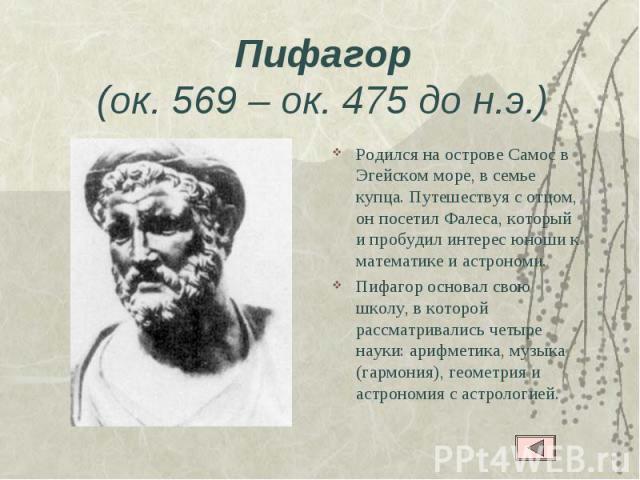 Пифагор(ок. 569– ок. 475 до н.э.) Родился на острове Самос в Эгейском море, в семье купца. Путешествуя с отцом, он посетил Фалеса, который и пробудил интерес юноши к математике и астрономи.Пифагор основал свою школу, в которой рассматривались четыр…