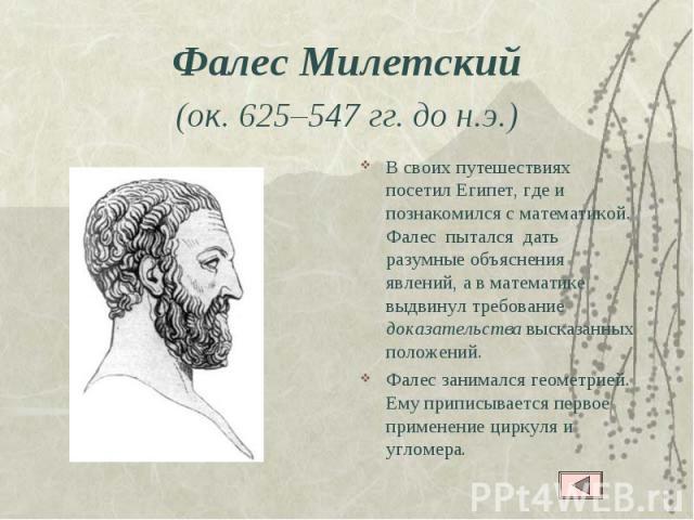 Фалес Милетский (ок. 625–547 гг. до н.э.) В своих путешествиях посетил Египет, где и познакомился с математикой. Фалес пытался дать разумные объяснения явлений, а в математике выдвинул требование доказательства высказанных положений.Фалес занимался …