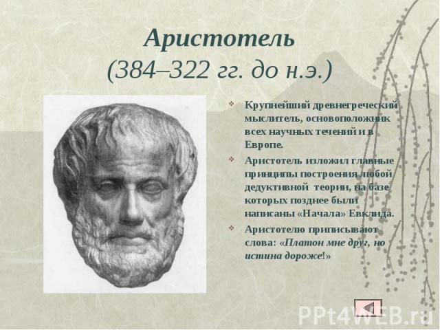 Аристотель (384–322 гг. до н.э.) Крупнейший древнегреческий мыслитель, основоположник всех научных течений и в Европе. Аристотель изложил главные принципы построения любой дедуктивной теории, на базе которых позднее были написаны «Начала» Евклида. А…