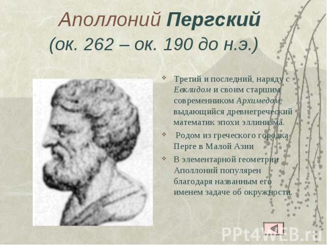 Аполлоний Пергский(ок. 262– ок. 190 до н.э.)  Третий и последний, наряду с Евклидом и своим старшим современником Архимедом, выдающийся древнегреческий математик эпохи эллинизма. Родом из греческого городка Перге в Малой Азии В элементарной геомет…