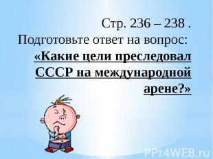 Стр. 236 – 238 .Подготовьте ответ на вопрос: «Какие цели преследовал СССР на меж