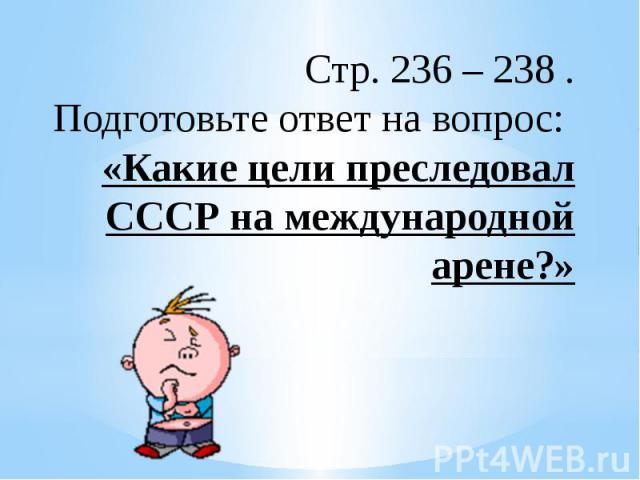 Стр. 236 – 238 .Подготовьте ответ на вопрос: «Какие цели преследовал СССР на международной арене?»