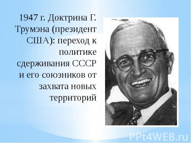 1947 г. Доктрина Г. Трумэна (президент США): переход к политике сдерживания СССР и его союзников от захвата новых территорий