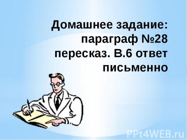 Домашнее задание: параграф №28 пересказ. В.6 ответ письменно