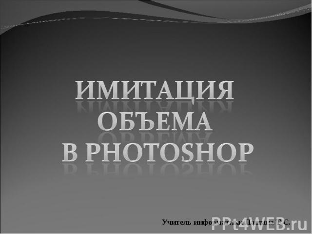 Имитация объема в Photoshop Учитель информатики Лашина Т.С.