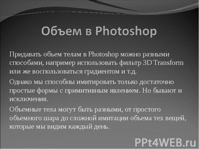 Объем в Photoshop Придавать объем телам в Photoshop можно разными способами, например использовать фильтр 3D Transform или же воспользоваться градиентом и т.д.Однако мы способны имитировать только достаточно простые формы с примитивным явлением. Но …