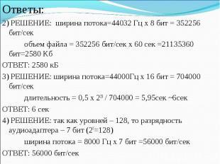 Ответы:2) РЕШЕНИЕ: ширина потока=44032 Гц х 8 бит = 352256 бит/секобъем файла =