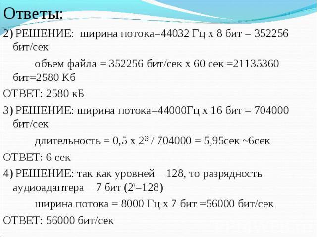 Ответы:2) РЕШЕНИЕ: ширина потока=44032 Гц х 8 бит = 352256 бит/секобъем файла = 352256 бит/сек х 60 сек =21135360 бит=2580 КбОТВЕТ: 2580 кБ3) РЕШЕНИЕ: ширина потока=44000Гц х 16 бит = 704000 бит/секдлительность = 0,5 х 223 / 704000 = 5,95сек ~6секОТ…