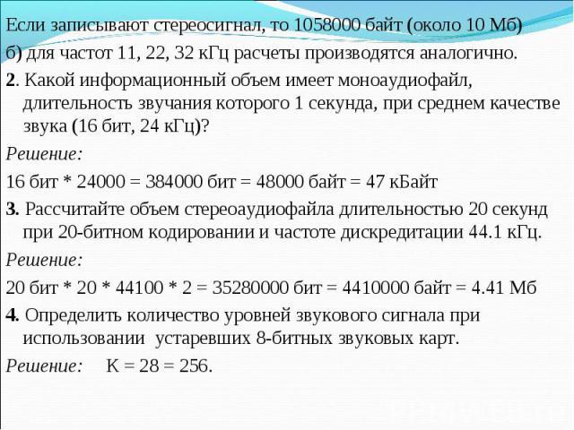Если записывают стереосигнал, то 1058000 байт (около 10 Мб)б) для частот 11, 22, 32 кГц расчеты производятся аналогично. 2. Какой информационный объем имеет моноаудиофайл, длительность звучания которого 1 секунда, при среднем качестве звука (16 бит,…