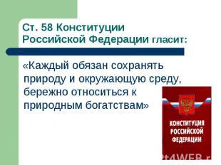 Ст. 58 Конституции Российской Федерации гласит: «Каждый обязан сохранять природу