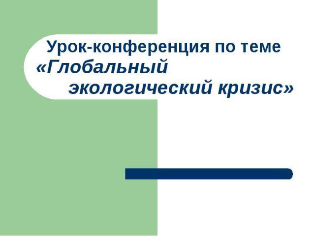 Урок-конференция по теме «Глобальный экологический кризис»