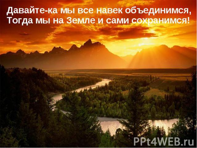 Давайте-ка мы все навек объединимся,Тогда мы на Земле и сами сохранимся!