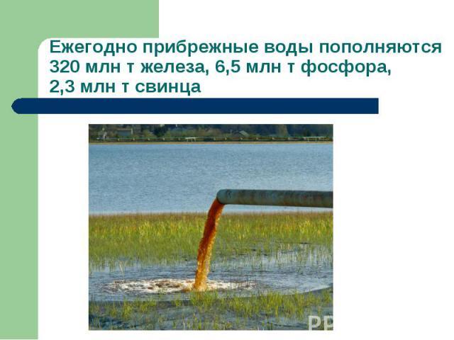 Ежегодно прибрежные воды пополняются 320 млн т железа, 6,5 млн т фосфора, 2,3 млн т свинца