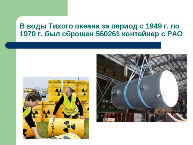 В воды Тихого океана за период с 1949 г. по 1970 г. был сброшен 560261 контейнер с РАО