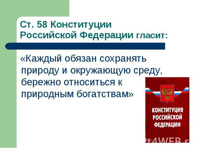 Ст. 58 Конституции Российской Федерации гласит: «Каждый обязан сохранять природу и окружающую среду, бережно относиться к природным богатствам»