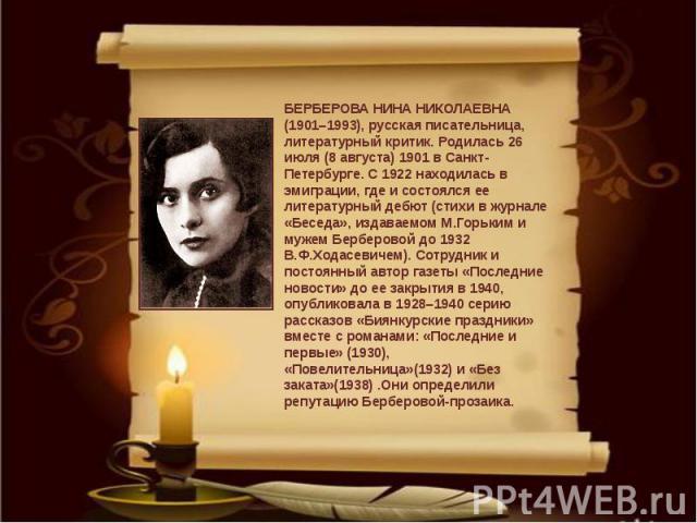 БЕРБЕРОВА НИНА НИКОЛАЕВНА (1901–1993), русская писательница, литературный критик. Родилась 26 июля (8 августа) 1901 в Санкт-Петербурге. С 1922 находилась в эмиграции, где и состоялся ее литературный дебют (стихи в журнале «Беседа», издаваемом М.Горь…