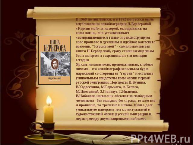 В 1969 по-английски, а в 1972 по-русски была опубликована автобиография Н.Берберовой «Курсив мой», в которой, оглядываясь на свою жизнь, она устанавливает «возвращающиеся темы» и реконструирует свое прошлое в духовном и идейном контексте времени.